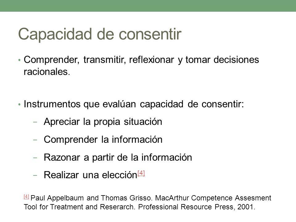 Capacidad de consentir Comprender, transmitir, reflexionar y tomar decisiones racionales. Instrumentos que evalúan capacidad de consentir: Apreciar la