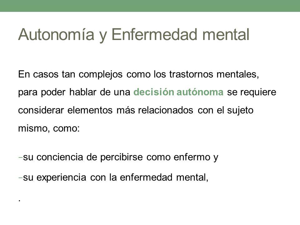 Autonomía y Enfermedad mental En casos tan complejos como los trastornos mentales, para poder hablar de una decisión autónoma se requiere considerar e