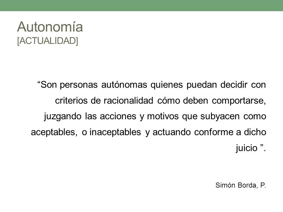 Autonomía [ACTUALIDAD] Son personas autónomas quienes puedan decidir con criterios de racionalidad cómo deben comportarse, juzgando las acciones y mot