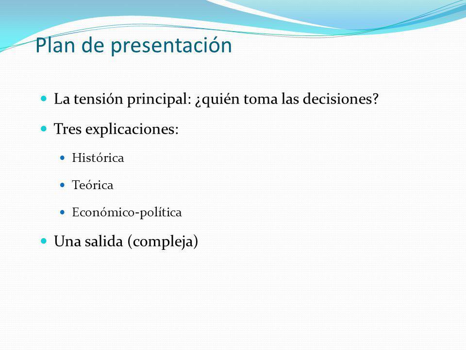 Plan de presentación La tensión principal: ¿quién toma las decisiones? Tres explicaciones: Histórica Teórica Económico-política Una salida (compleja)