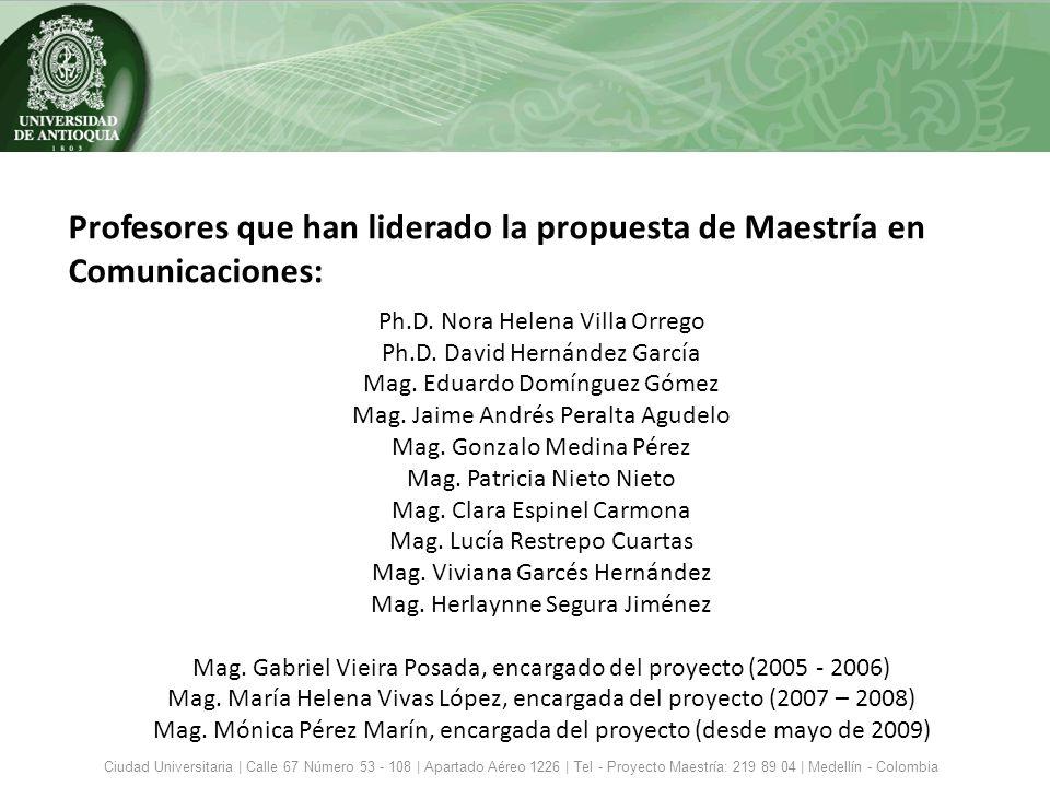 Nombre del programa: Maestría en Comunicaciones Programa: Nuevo Título que otorga: Magíster en Comunicaciones Modalidades de la Maestría: Profundización, Investigación Lugar de función: Medellín Duración: 2 años Periodicidad de la admisión: Por cohortes Jornada: Mixta Dedicación: Tiempo parcial Metodología: Presencial Datos generales Ciudad Universitaria | Calle 67 Número 53 - 108 | Apartado Aéreo 1226 | Tel - Proyecto Maestría: 219 89 04 | Medellín - Colombia