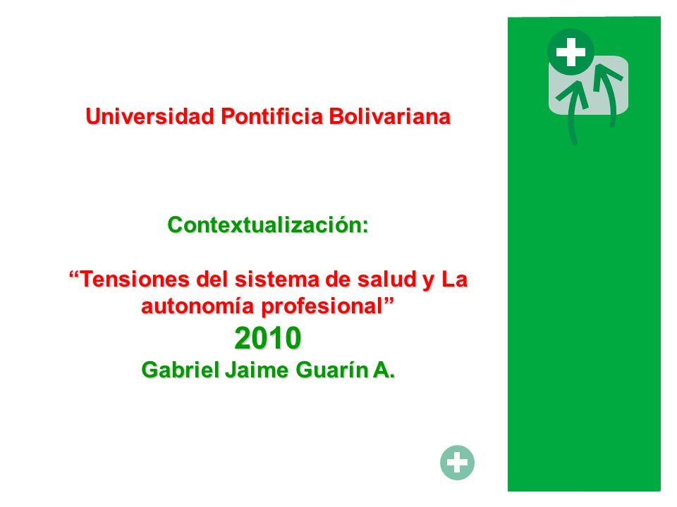 Universidad Pontificia Bolivariana Contextualización: Tensiones del sistema de salud y La autonomía profesional 2010 Gabriel Jaime Guarín A.