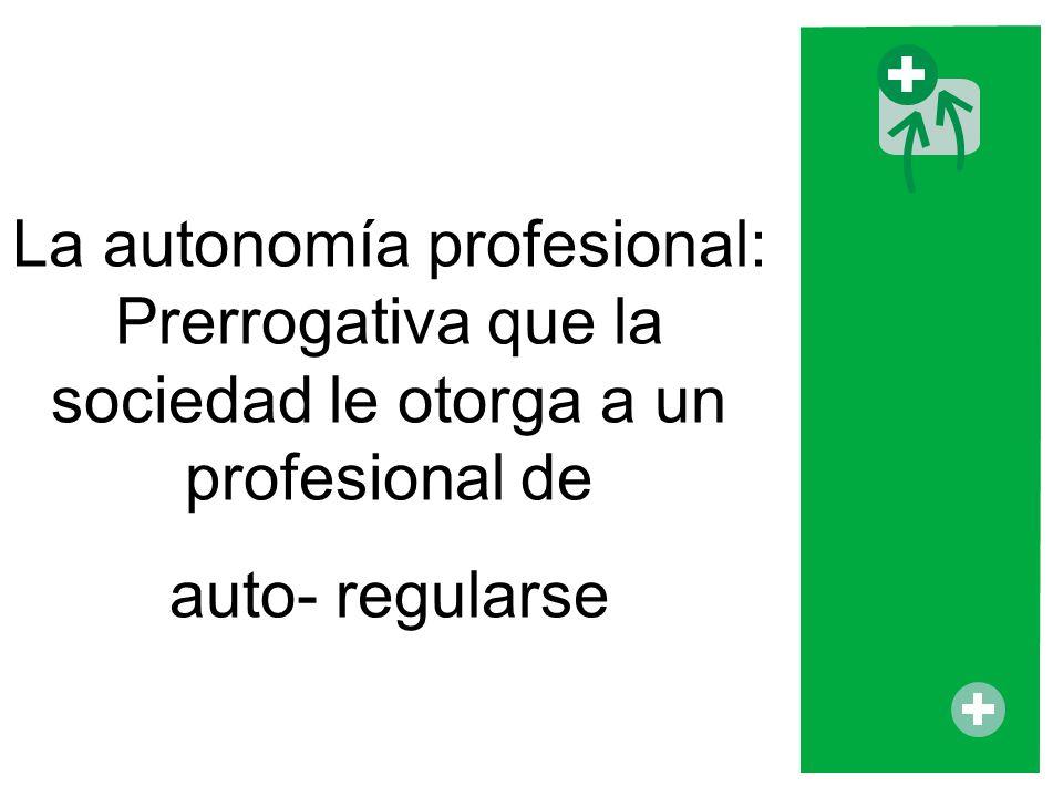 La autonomía profesional: Prerrogativa que la sociedad le otorga a un profesional de auto- regularse