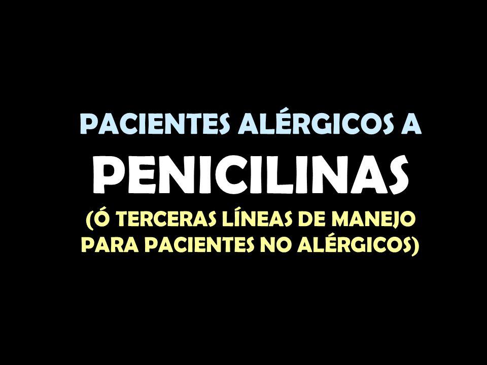PACIENTES ALÉRGICOS A PENICILINAS (Ó TERCERAS LÍNEAS DE MANEJO PARA PACIENTES NO ALÉRGICOS)