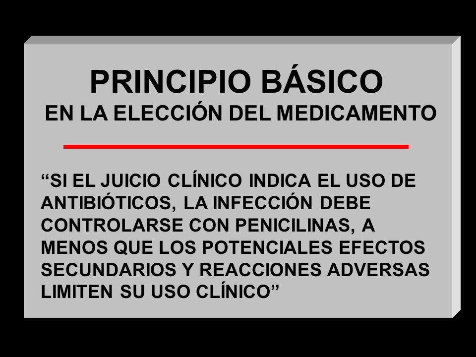 PRINCIPIO BÁSICO EN LA ELECCIÓN DEL MEDICAMENTO SI EL JUICIO CLÍNICO INDICA EL USO DE ANTIBIÓTICOS, LA INFECCIÓN DEBE CONTROLARSE CON PENICILINAS, A MENOS QUE LOS POTENCIALES EFECTOS SECUNDARIOS Y REACCIONES ADVERSAS LIMITEN SU USO CLÍNICO