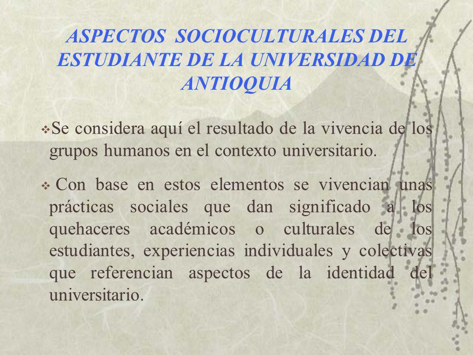 ASPECTOS SOCIOCULTURALES DEL ESTUDIANTE DE LA UNIVERSIDAD DE ANTIOQUIA Se considera aquí el resultado de la vivencia de los grupos humanos en el contexto universitario.