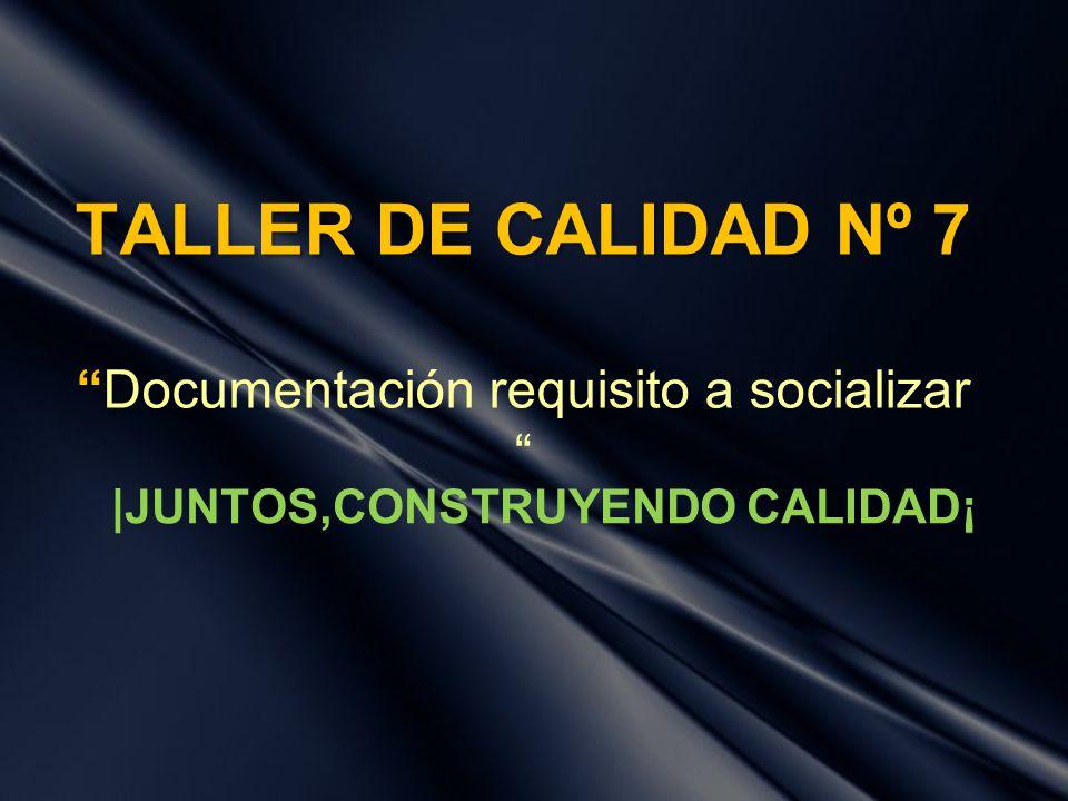 TALLER DE CALIDAD Nº 7 TALLER DE CALIDAD Nº 7Documentación requisito a socializar |JUNTOS,CONSTRUYENDO CALIDAD¡