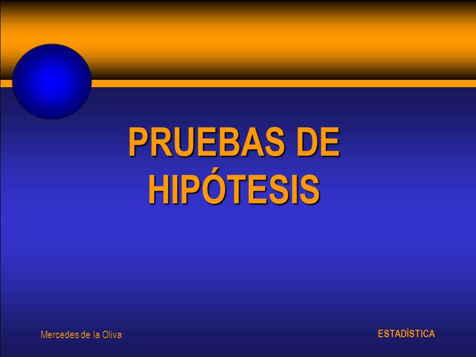 ESTADÍSTICA Mercedes de la Oliva PRUEBAS DE HIPÓTESIS