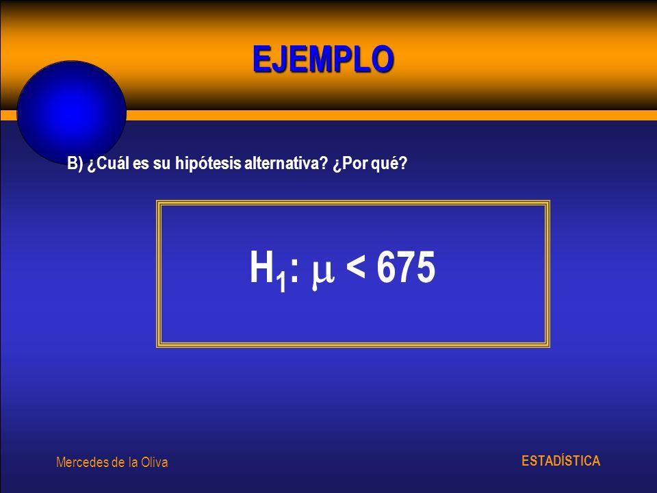 ESTADÍSTICA Mercedes de la Oliva B) ¿Cuál es su hipótesis alternativa? ¿Por qué? H 1 : < 675 EJEMPLO
