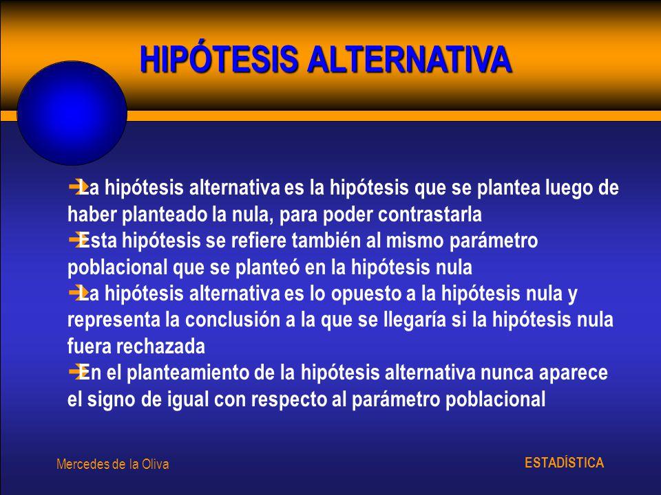 ESTADÍSTICA Mercedes de la Oliva HIPÓTESIS ALTERNATIVA è La hipótesis alternativa es la hipótesis que se plantea luego de haber planteado la nula, par