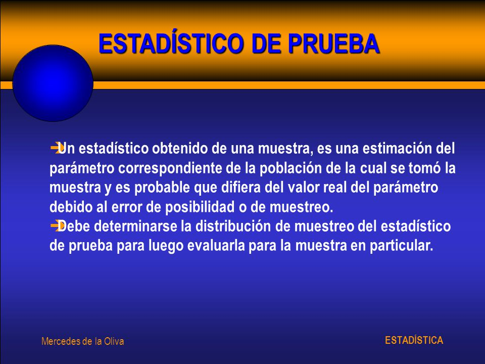 ESTADÍSTICA Mercedes de la Oliva ESTADÍSTICO DE PRUEBA è Un estadístico obtenido de una muestra, es una estimación del parámetro correspondiente de la población de la cual se tomó la muestra y es probable que difiera del valor real del parámetro debido al error de posibilidad o de muestreo.