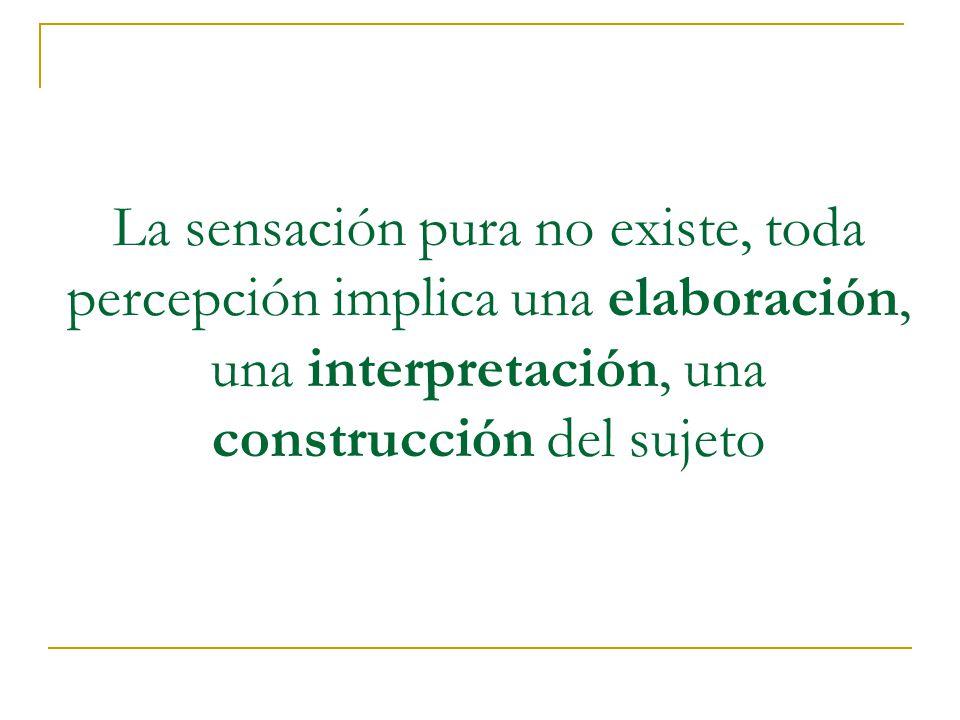 La sensación pura no existe, toda percepción implica una elaboración, una interpretación, una construcción del sujeto