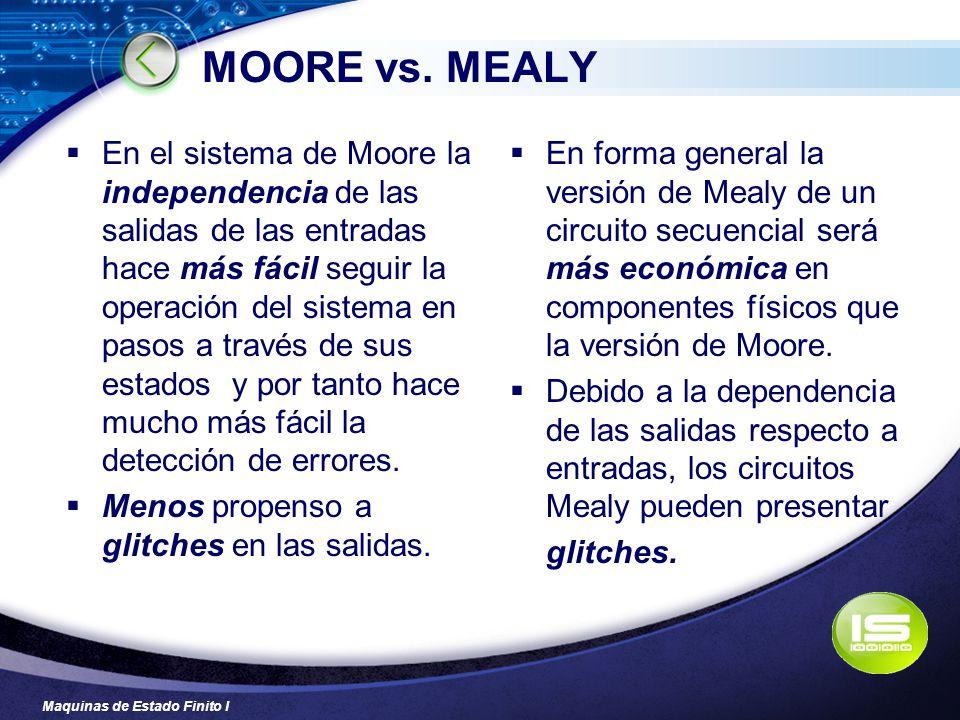 Maquinas de Estado Finito I MOORE vs. MEALY En el sistema de Moore la independencia de las salidas de las entradas hace más fácil seguir la operación