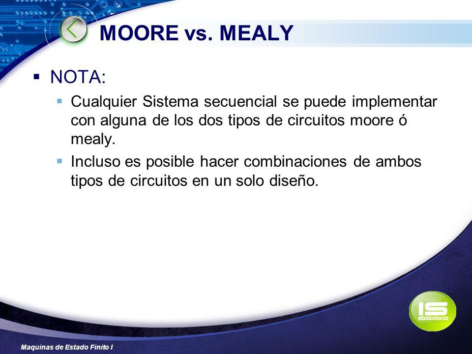 Maquinas de Estado Finito I MOORE vs. MEALY NOTA: Cualquier Sistema secuencial se puede implementar con alguna de los dos tipos de circuitos moore ó m