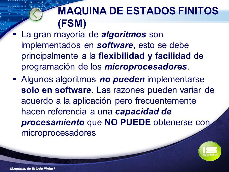 Maquinas de Estado Finito I MAQUINA DE ESTADOS FINITOS (FSM) La gran mayoría de algoritmos son implementados en software, esto se debe principalmente