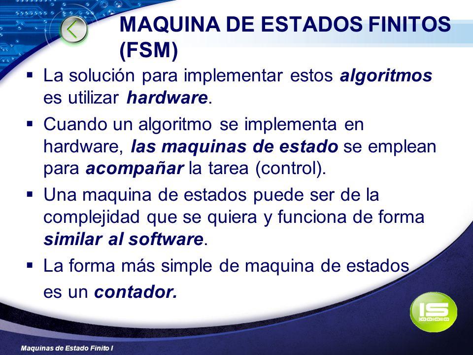 Maquinas de Estado Finito I MAQUINA DE ESTADOS FINITOS (FSM) La solución para implementar estos algoritmos es utilizar hardware. Cuando un algoritmo s