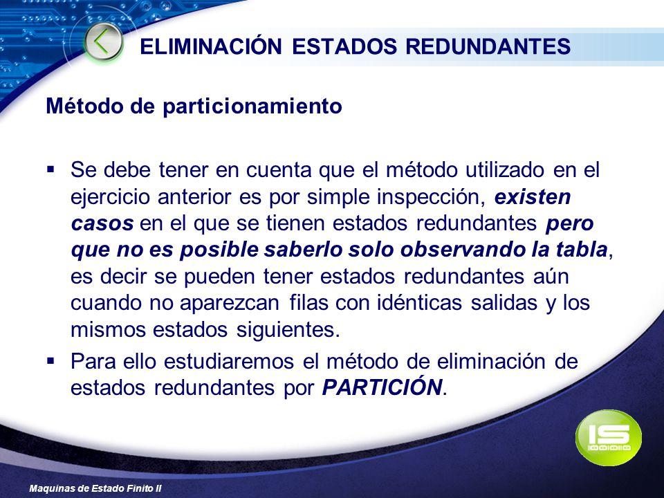 Maquinas de Estado Finito II ELIMINACIÓN ESTADOS REDUNDANTES Método de particionamiento Se debe tener en cuenta que el método utilizado en el ejercici