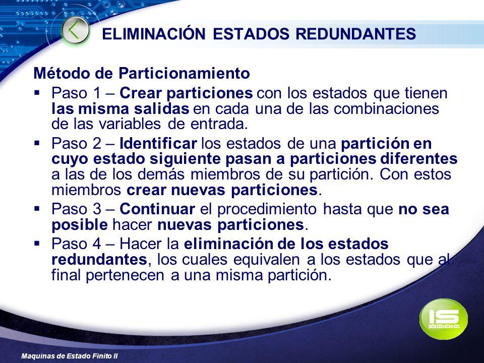 Maquinas de Estado Finito II ELIMINACIÓN ESTADOS REDUNDANTES Método de Particionamiento Paso 1 – Crear particiones con los estados que tienen las mism