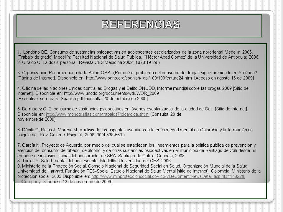 1. Londoño BE. Consumo de sustancias psicoactivas en adolescentes escolarizados de la zona nororiental Medellín 2006. [Trabajo de grado] Medellín: Fac
