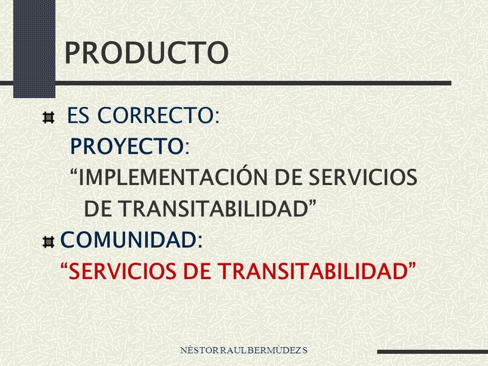 NÈSTOR RAUL BERMÙDEZ S PRODUCTO ES CORRECTO: PROYECTO: IMPLEMENTACIÓN DE SERVICIOS DE TRANSITABILIDAD COMUNIDAD: SERVICIOS DE TRANSITABILIDAD