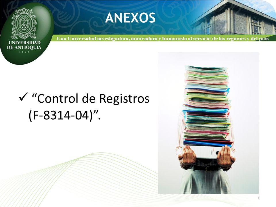Una Universidad investigadora, innovadora y humanista al servicio de las regiones y del país ANEXOS Control de Registros (F-8314-04). 7