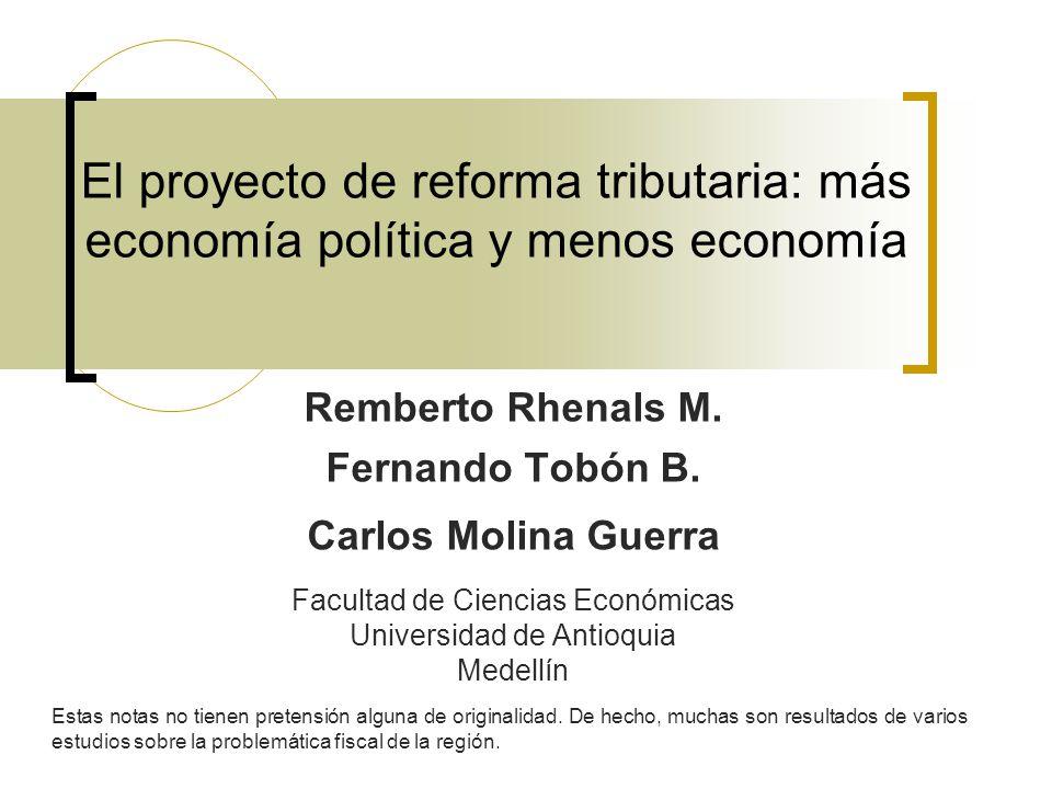 El proyecto de reforma tributaria: más economía política y menos economía Remberto Rhenals M. Fernando Tobón B. Carlos Molina Guerra Facultad de Cienc