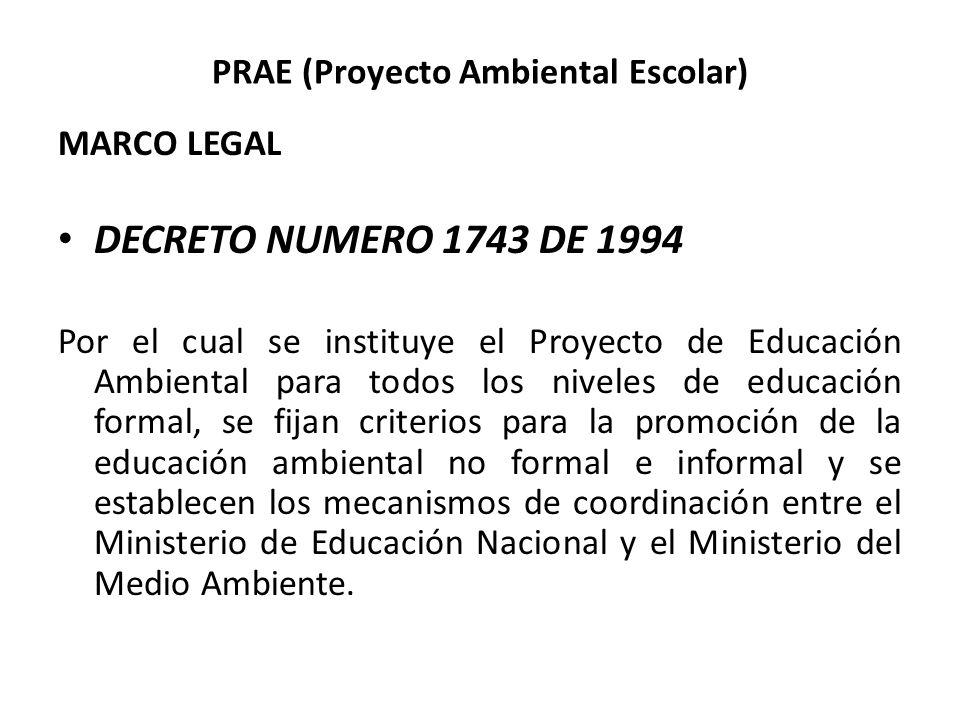 PRAE (Proyecto Ambiental Escolar) MARCO LEGAL DECRETO NUMERO 1743 DE 1994 Por el cual se instituye el Proyecto de Educación Ambiental para todos los n