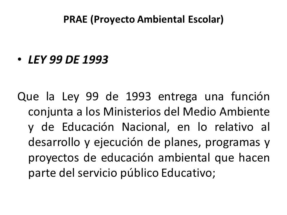 PRAE (Proyecto Ambiental Escolar) LEY 99 DE 1993 Que la Ley 99 de 1993 entrega una función conjunta a los Ministerios del Medio Ambiente y de Educació