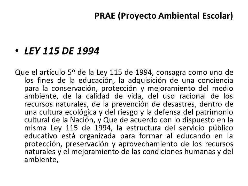 PRAE (Proyecto Ambiental Escolar) LEY 115 DE 1994 Que el artículo 5º de la Ley 115 de 1994, consagra como uno de los fines de la educación, la adquisi