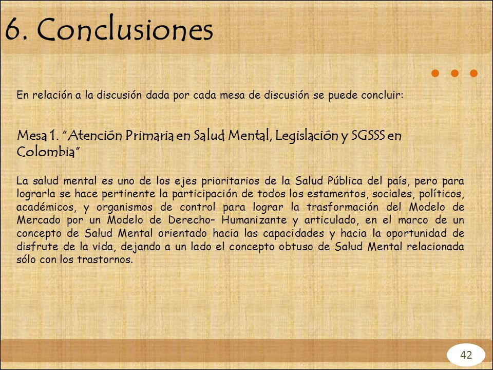 6. Conclusiones En relación a la discusión dada por cada mesa de discusión se puede concluir: Mesa 1. Atención Primaria en Salud Mental, Legislación y