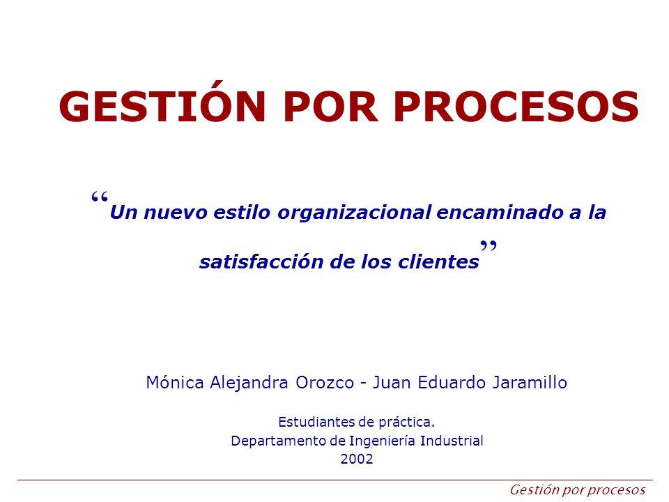 Gestión por procesos GESTIÓN POR PROCESOS Un nuevo estilo organizacional encaminado a la satisfacción de los clientes Mónica Alejandra Orozco - Juan E
