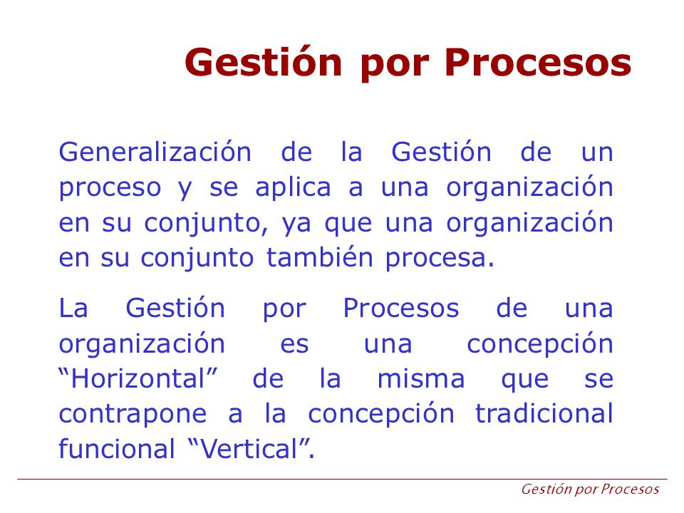 Gestión por Procesos Generalización de la Gestión de un proceso y se aplica a una organización en su conjunto, ya que una organización en su conjunto