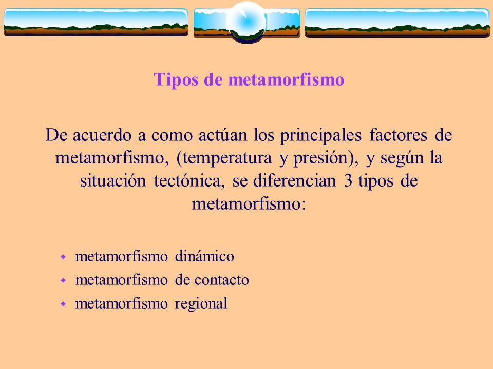 Tipos de metamorfismo De acuerdo a como actúan los principales factores de metamorfismo, (temperatura y presión), y según la situación tectónica, se d