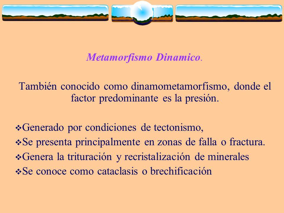 Metamorfismo Dinamico. También conocido como dinamometamorfismo, donde el factor predominante es la presión. Generado por condiciones de tectonismo, S
