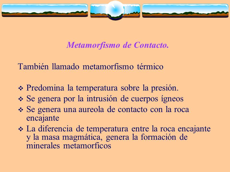 Metamorfismo de Contacto. También llamado metamorfismo térmico Predomina la temperatura sobre la presión. Se genera por la intrusión de cuerpos ígneos