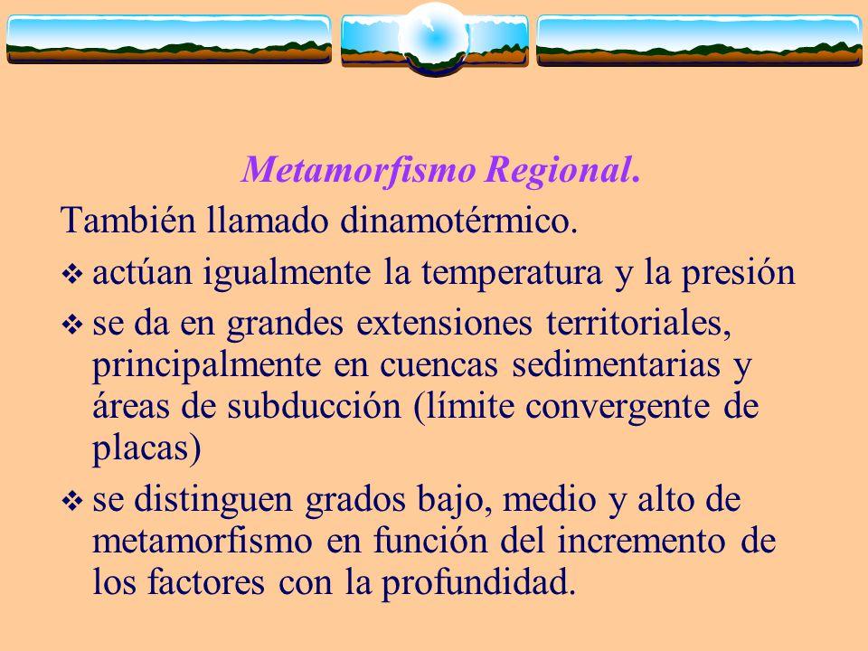 Metamorfismo Regional. También llamado dinamotérmico. actúan igualmente la temperatura y la presión se da en grandes extensiones territoriales, princi