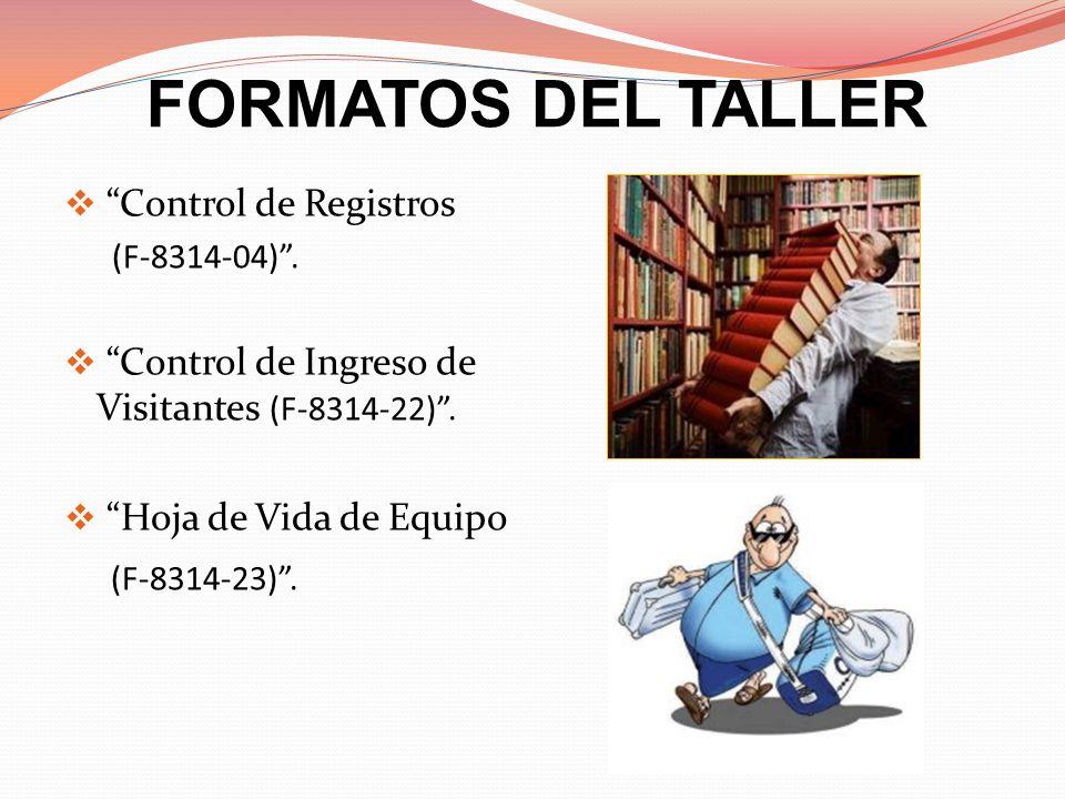 FORMATOS DEL TALLER Control de Registros (F-8314-04). Control de Ingreso de Visitantes (F-8314-22). Hoja de Vida de Equipo (F-8314-23).