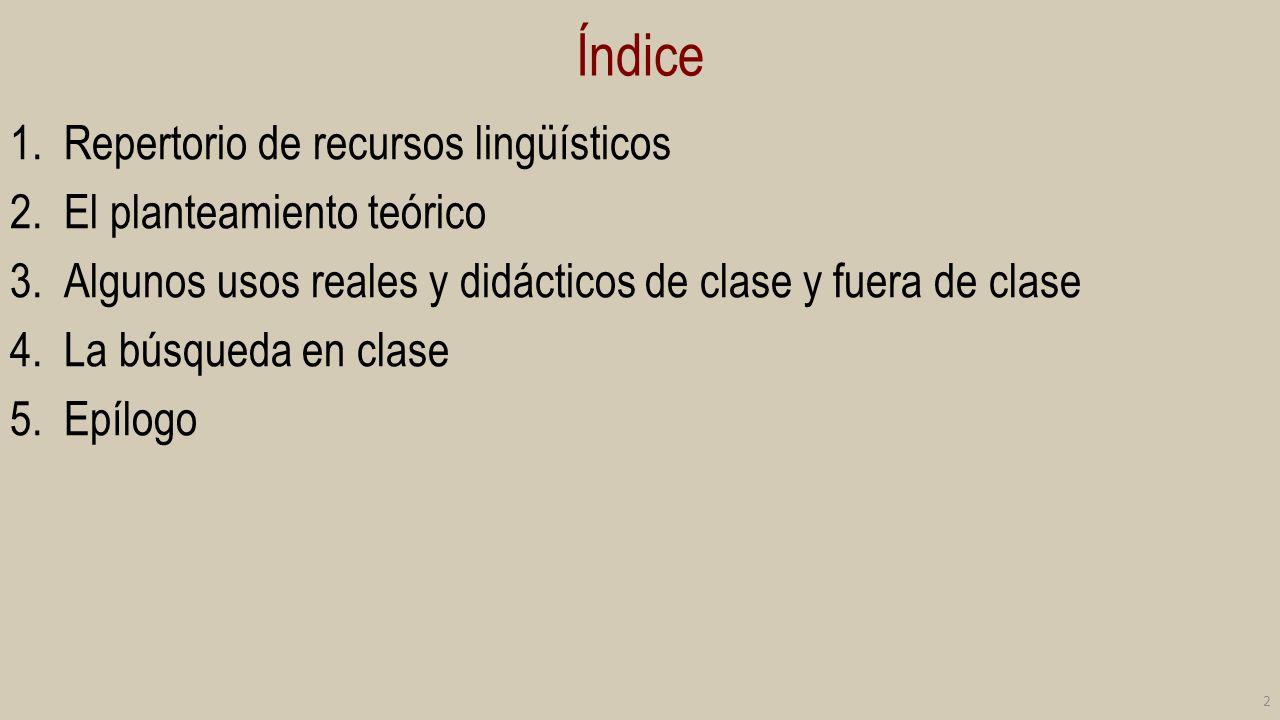Índice 1.Repertorio de recursos lingüísticos 2.El planteamiento teórico 3.Algunos usos reales y didácticos de clase y fuera de clase 4.La búsqueda en
