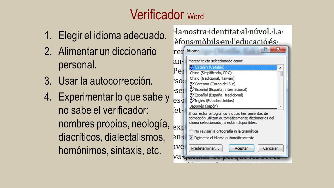 Verificador Word 1.Elegir el idioma adecuado. 2.Alimentar un diccionario personal. 3.Usar la autocorrección. 4.Experimentar lo que sabe y no sabe el v
