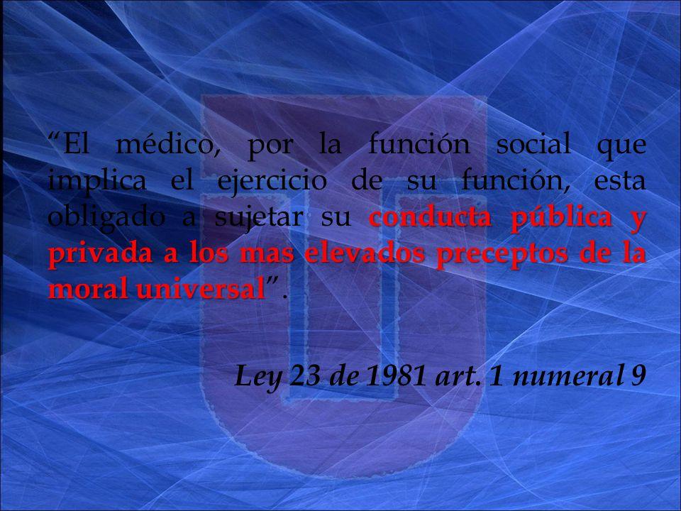 conducta pública y privada a los mas elevados preceptos de la moral universal El médico, por la función social que implica el ejercicio de su función, esta obligado a sujetar su conducta pública y privada a los mas elevados preceptos de la moral universal.