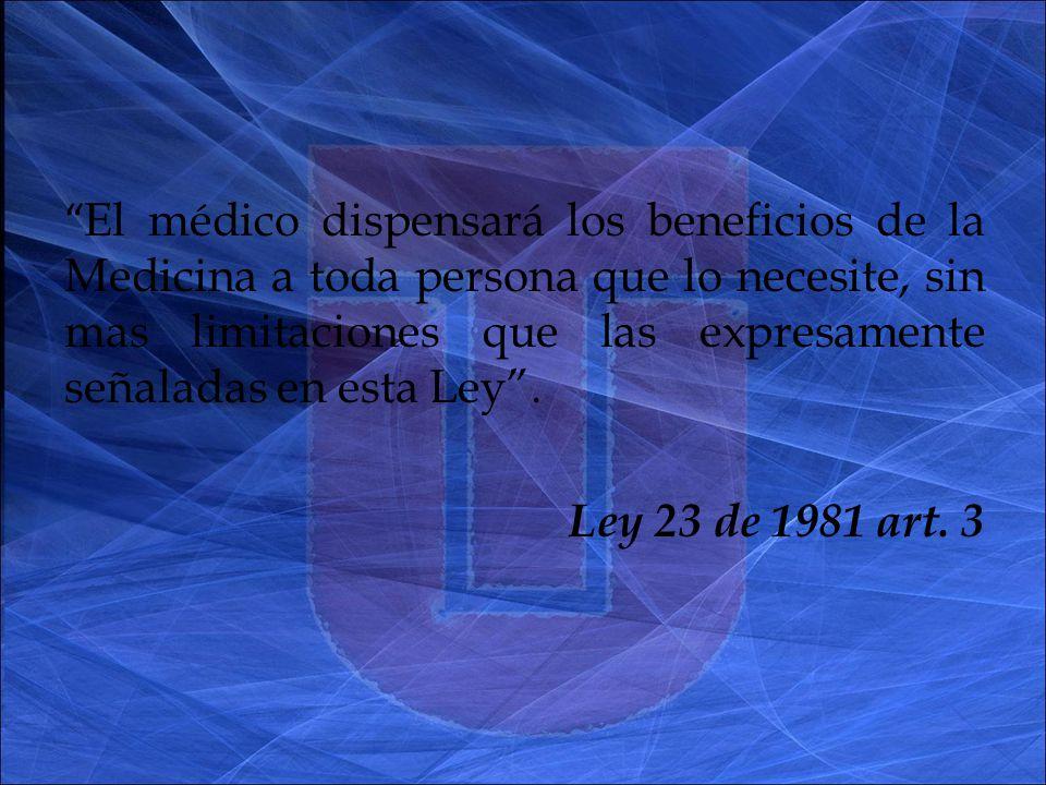 El médico dispensará los beneficios de la Medicina a toda persona que lo necesite, sin mas limitaciones que las expresamente señaladas en esta Ley.