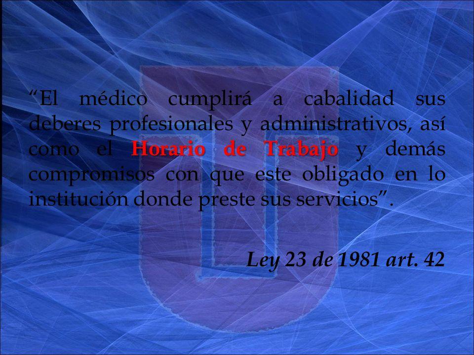 Horario de Trabajo El médico cumplirá a cabalidad sus deberes profesionales y administrativos, así como el Horario de Trabajo y demás compromisos con que este obligado en lo institución donde preste sus servicios.