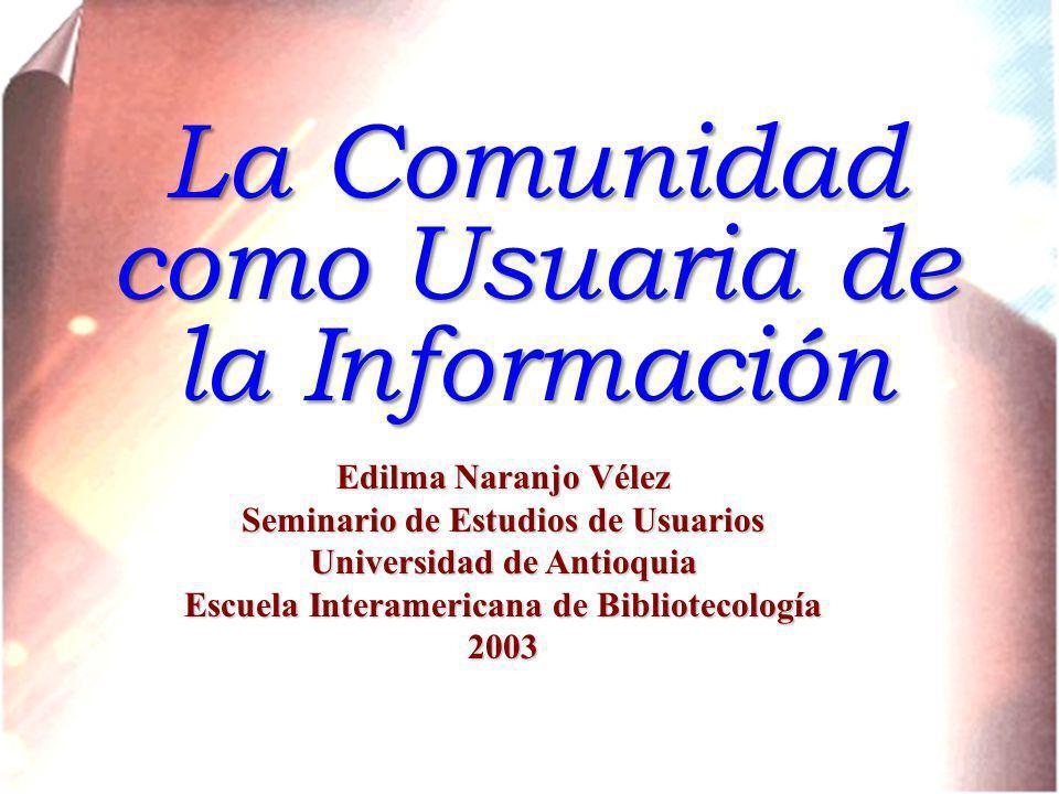 La Comunidad como Usuaria de la Información Edilma Naranjo Vélez Seminario de Estudios de Usuarios Universidad de Antioquia Escuela Interamericana de Bibliotecología 2003