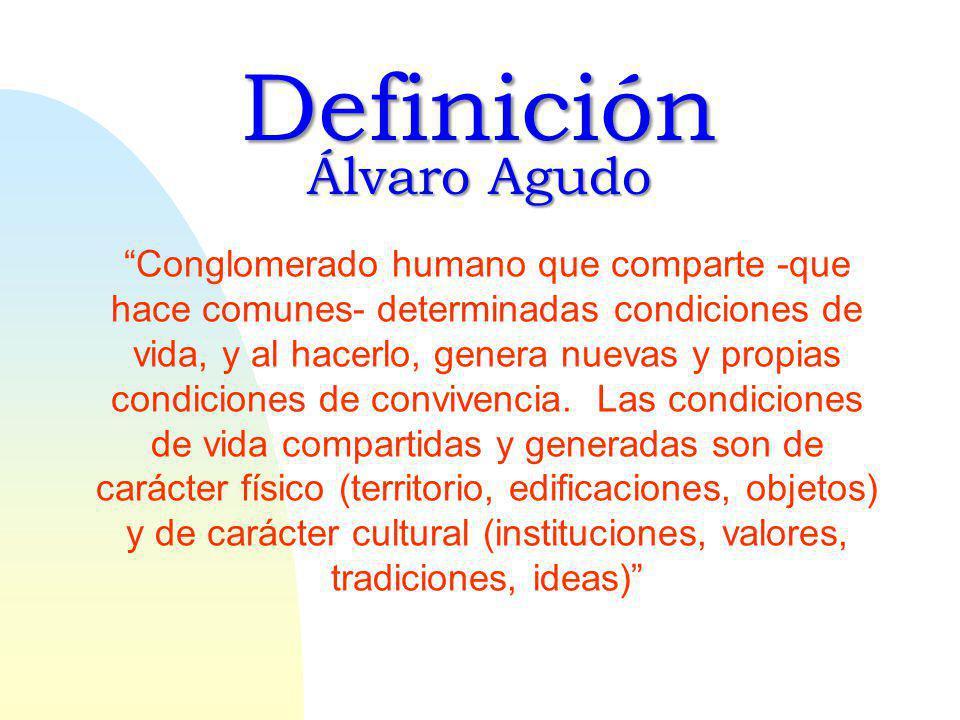 Definición Álvaro Agudo Conglomerado humano que comparte -que hace comunes- determinadas condiciones de vida, y al hacerlo, genera nuevas y propias condiciones de convivencia.