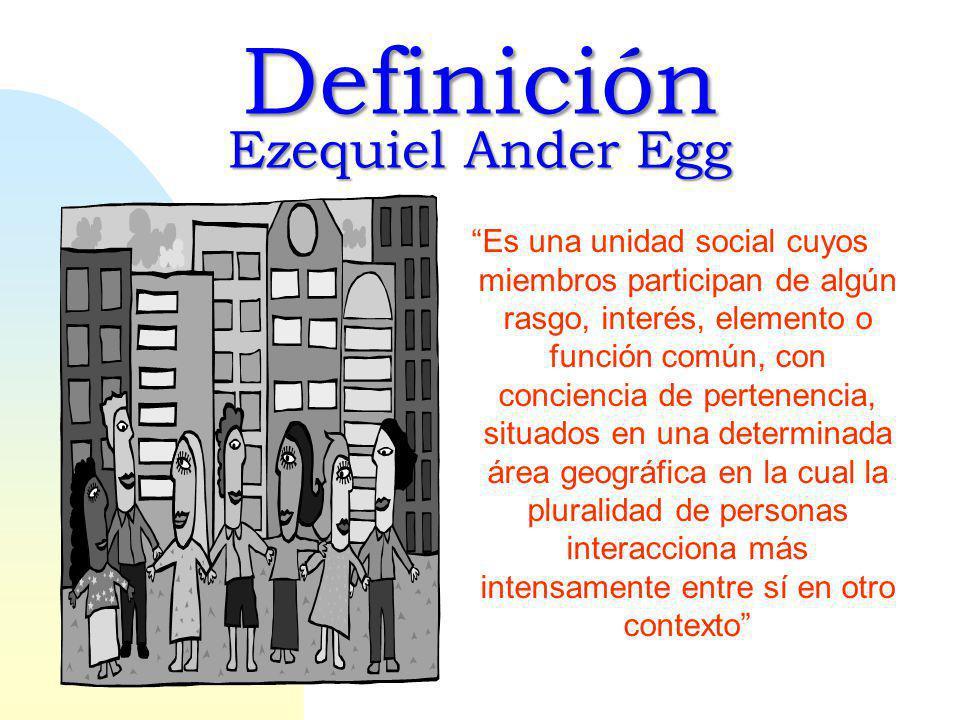 Definición Ezequiel Ander Egg Es una unidad social cuyos miembros participan de algún rasgo, interés, elemento o función común, con conciencia de pertenencia, situados en una determinada área geográfica en la cual la pluralidad de personas interacciona más intensamente entre sí en otro contexto