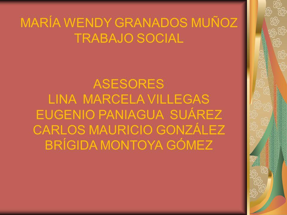 MARÍA WENDY GRANADOS MUÑOZ TRABAJO SOCIAL ASESORES LINA MARCELA VILLEGAS EUGENIO PANIAGUA SUÁREZ CARLOS MAURICIO GONZÁLEZ BRÍGIDA MONTOYA GÓMEZ