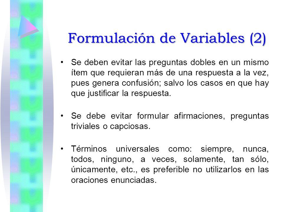 Formulación de Variables (2) Se deben evitar las preguntas dobles en un mismo ítem que requieran más de una respuesta a la vez, pues genera confusión; salvo los casos en que hay que justificar la respuesta.