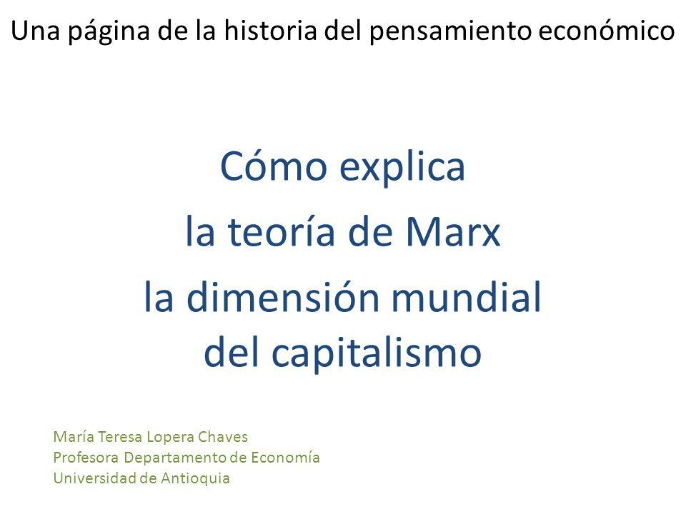 Una página de la historia del pensamiento económico Cómo explica la teoría de Marx la dimensión mundial del capitalismo María Teresa Lopera Chaves Profesora Departamento de Economía Universidad de Antioquia