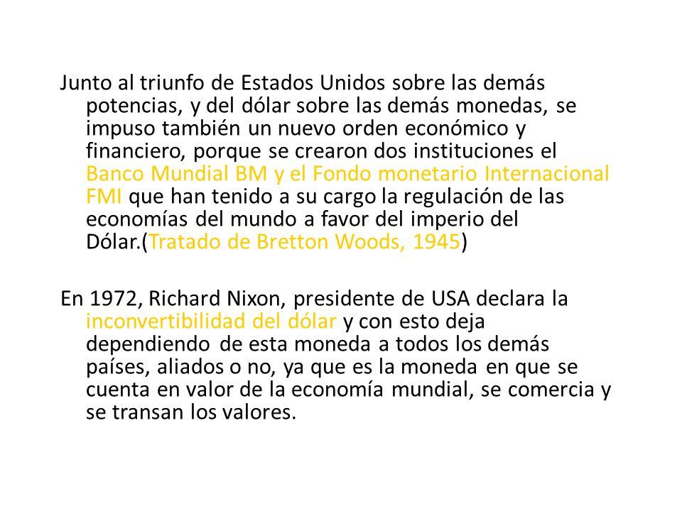 Junto al triunfo de Estados Unidos sobre las demás potencias, y del dólar sobre las demás monedas, se impuso también un nuevo orden económico y financiero, porque se crearon dos instituciones el Banco Mundial BM y el Fondo monetario Internacional FMI que han tenido a su cargo la regulación de las economías del mundo a favor del imperio del Dólar.(Tratado de Bretton Woods, 1945) En 1972, Richard Nixon, presidente de USA declara la inconvertibilidad del dólar y con esto deja dependiendo de esta moneda a todos los demás países, aliados o no, ya que es la moneda en que se cuenta en valor de la economía mundial, se comercia y se transan los valores.