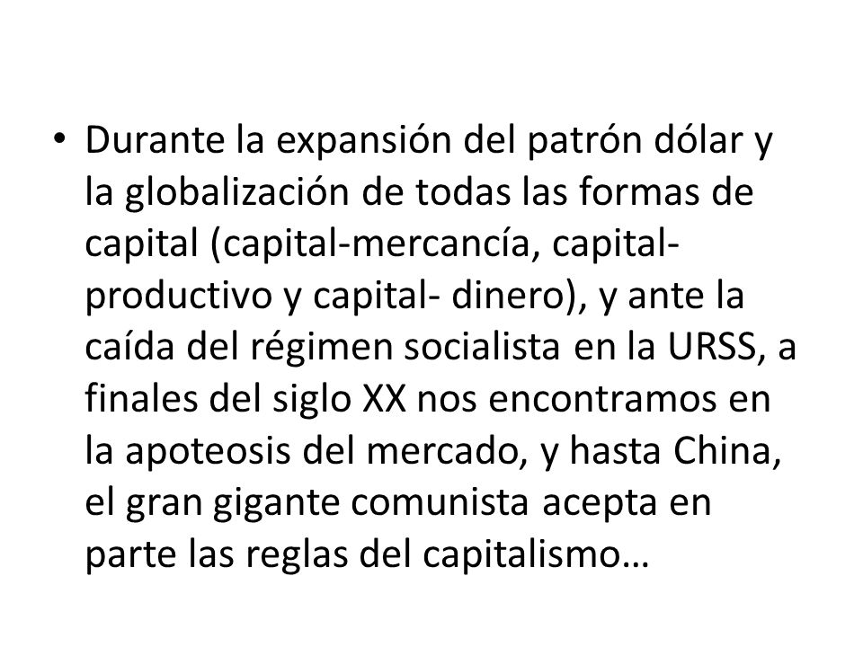 Durante la expansión del patrón dólar y la globalización de todas las formas de capital (capital-mercancía, capital- productivo y capital- dinero), y ante la caída del régimen socialista en la URSS, a finales del siglo XX nos encontramos en la apoteosis del mercado, y hasta China, el gran gigante comunista acepta en parte las reglas del capitalismo…